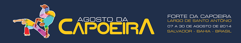 Agosto da Capoeira 07 a 30 de Agosto de 2014 Forte da Capoeira Salvador - Bahia - Brasil